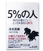 『5%の人-時代を変えていく、とっておきの人間力』清水 克衛
